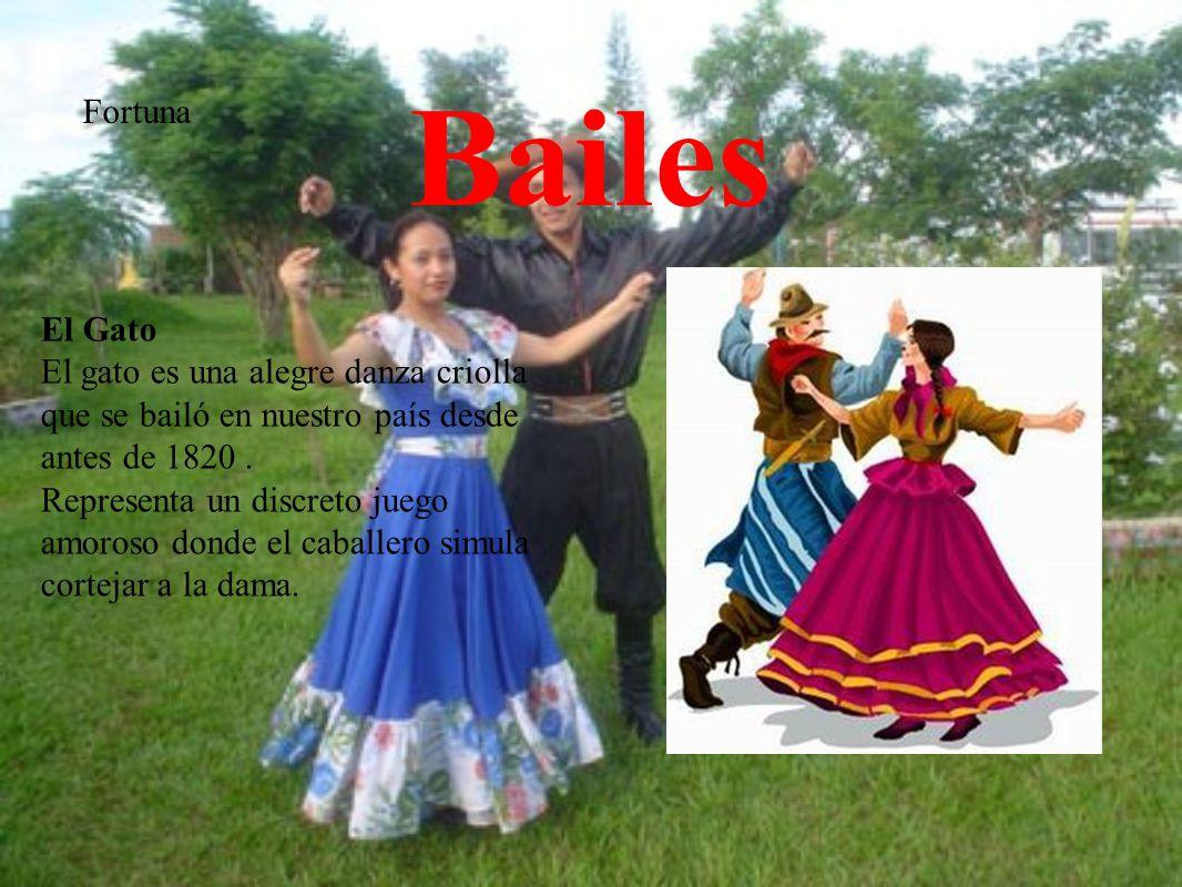 Bailes Fortuna El Gato El gato es una alegre danza criolla que se bailó en nuestro país desde antes de 1820. Representa un discreto juego amoroso dond