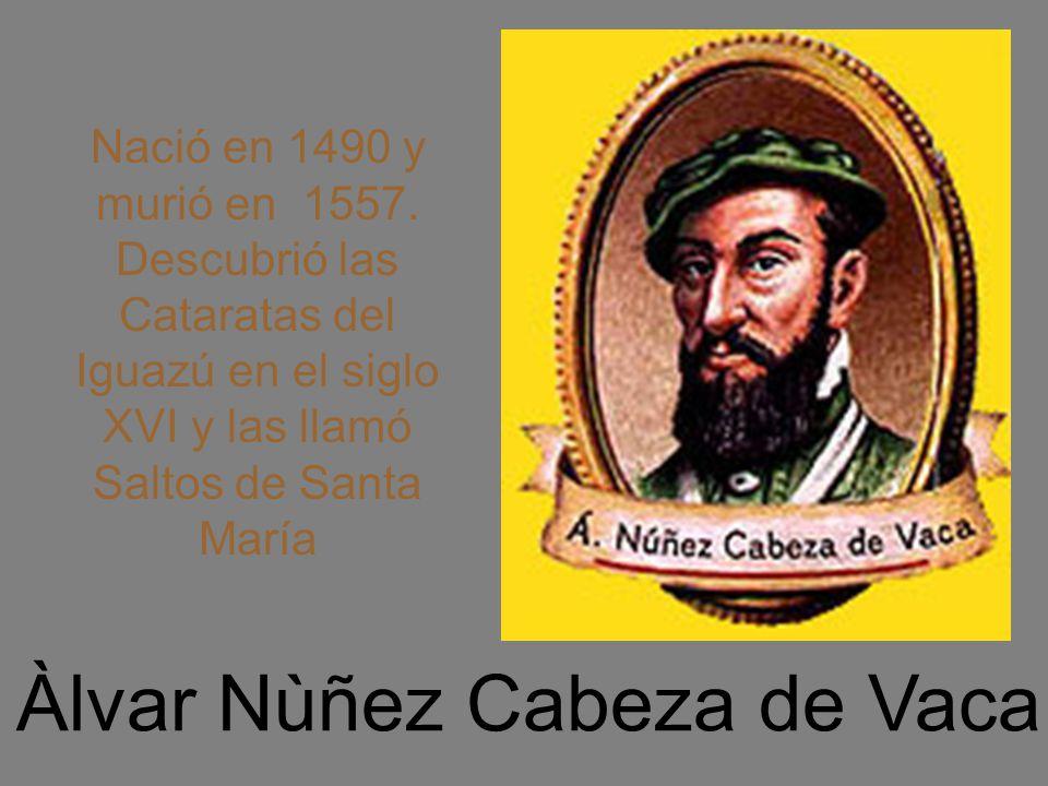 Àlvar Nùñez Cabeza de Vaca Nació en 1490 y murió en 1557. Descubrió las Cataratas del Iguazú en el siglo XVI y las llamó Saltos de Santa María