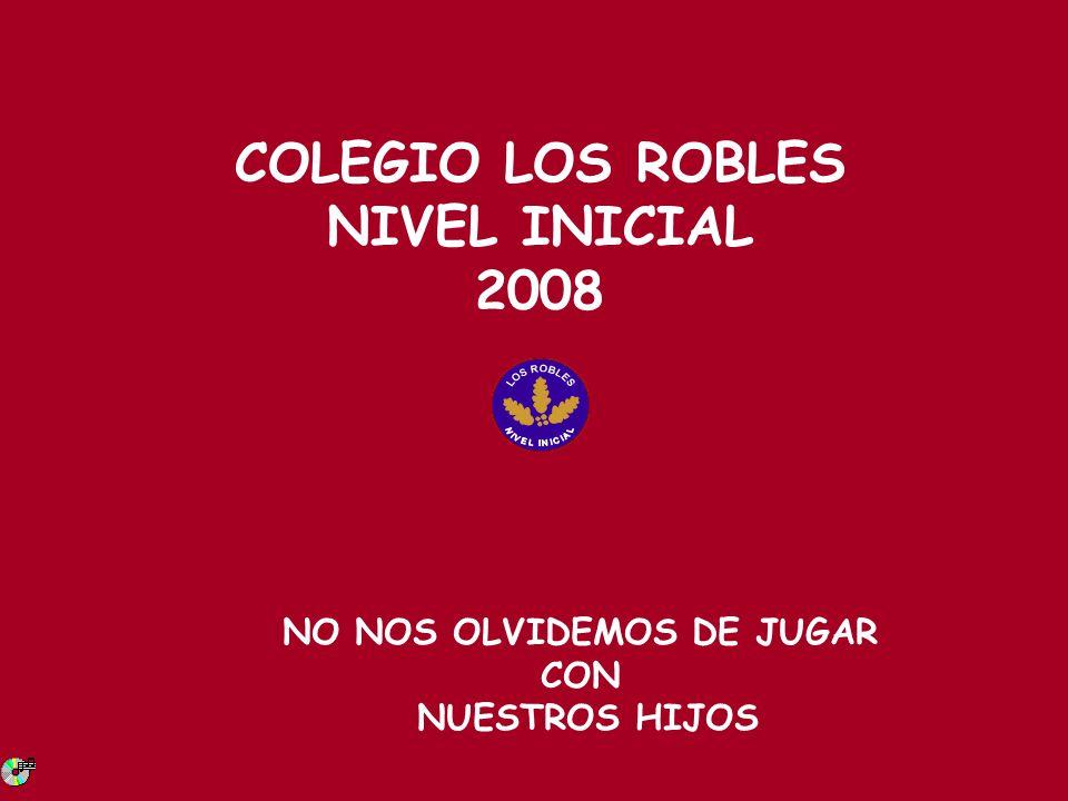 COLEGIO LOS ROBLES NIVEL INICIAL 2008 NO NOS OLVIDEMOS DE JUGAR CON NUESTROS HIJOS