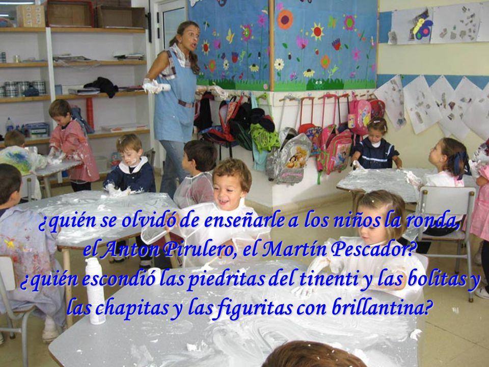 ¿quién se olvidó de enseñarle a los niños la ronda, el Anton Pirulero, el Martín Pescador.