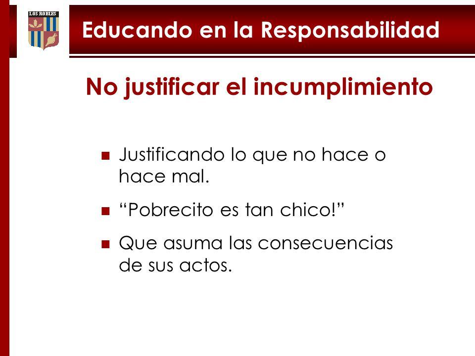 Educando en la Responsabilidad No justificar el incumplimiento Justificando lo que no hace o hace mal.