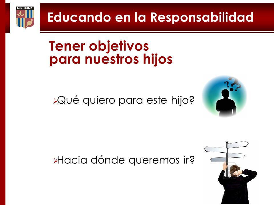 Educando en la Responsabilidad Tener objetivos para nuestros hijos Qué quiero para este hijo.