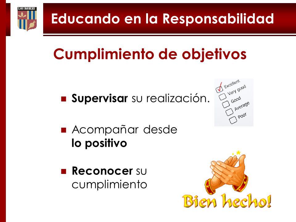 Educando en la Responsabilidad Cumplimiento de objetivos Acompañar desde lo positivo Supervisar su realización.