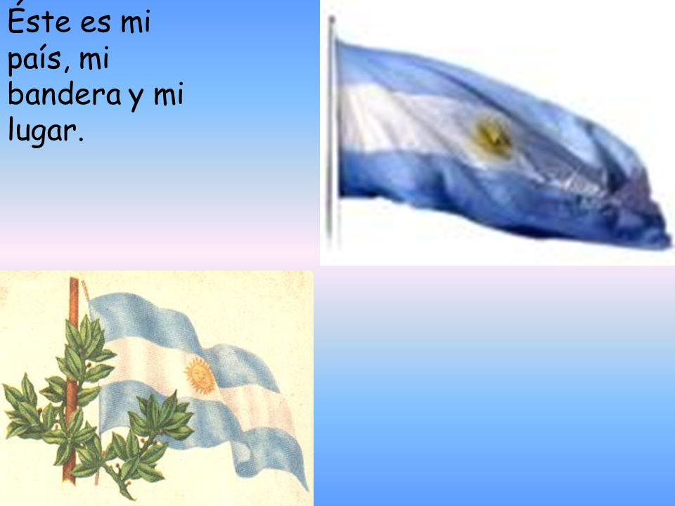 Éste es mi país, mi bandera y mi lugar.