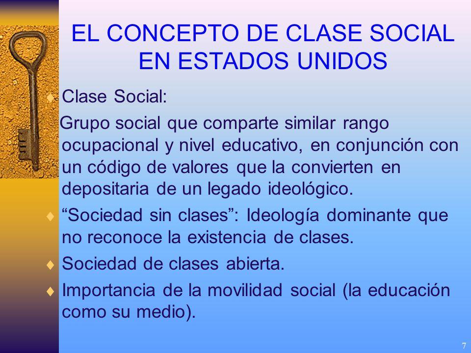 7 EL CONCEPTO DE CLASE SOCIAL EN ESTADOS UNIDOS Clase Social: Grupo social que comparte similar rango ocupacional y nivel educativo, en conjunción con un código de valores que la convierten en depositaria de un legado ideológico.