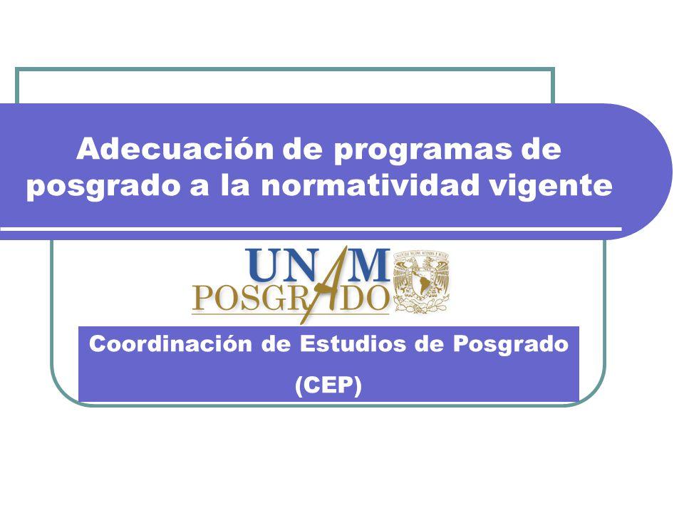 Adecuación de programas de posgrado a la normatividad vigente Coordinación de Estudios de Posgrado (CEP)