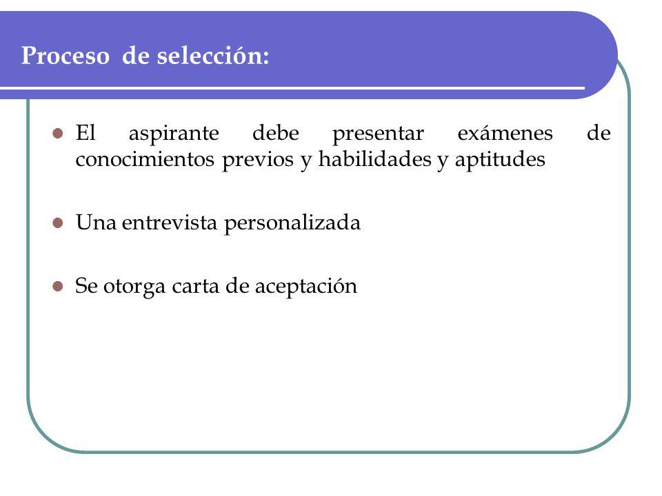 Proceso de selección: El aspirante debe presentar exámenes de conocimientos previos y habilidades y aptitudes Una entrevista personalizada Se otorga carta de aceptación