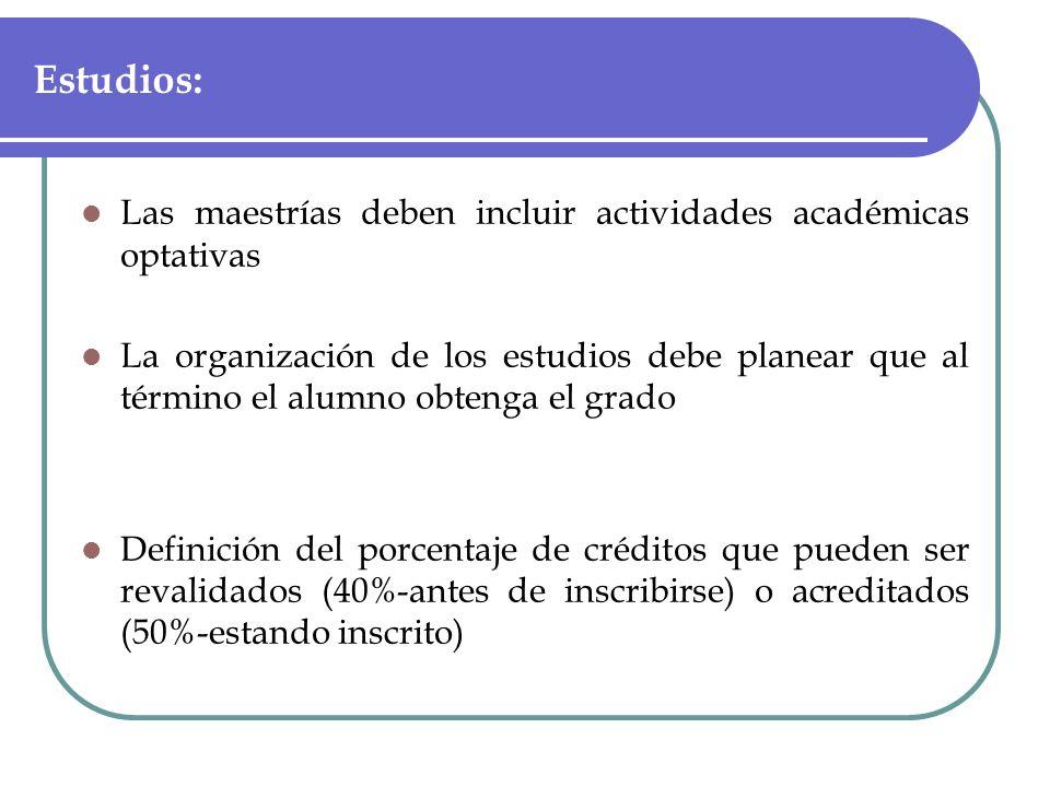 Estudios: Las maestrías deben incluir actividades académicas optativas La organización de los estudios debe planear que al término el alumno obtenga el grado Definición del porcentaje de créditos que pueden ser revalidados (40%-antes de inscribirse) o acreditados (50%-estando inscrito)