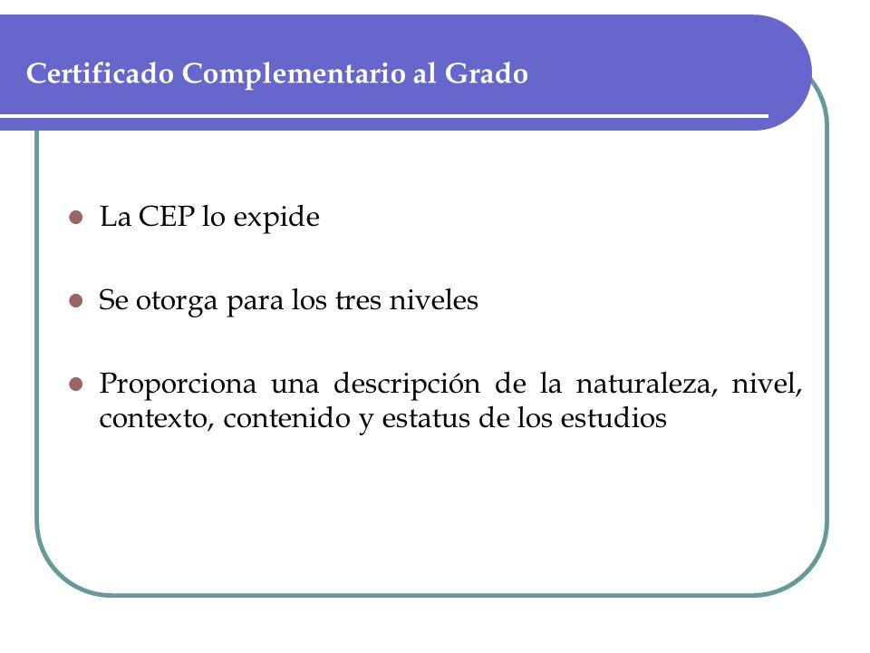 Certificado Complementario al Grado La CEP lo expide Se otorga para los tres niveles Proporciona una descripción de la naturaleza, nivel, contexto, contenido y estatus de los estudios