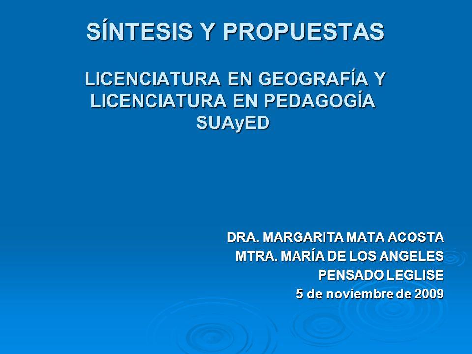 SÍNTESIS Y PROPUESTAS LICENCIATURA EN GEOGRAFÍA Y LICENCIATURA EN PEDAGOGÍA SUAyED SÍNTESIS Y PROPUESTAS LICENCIATURA EN GEOGRAFÍA Y LICENCIATURA EN PEDAGOGÍA SUAyED DRA.