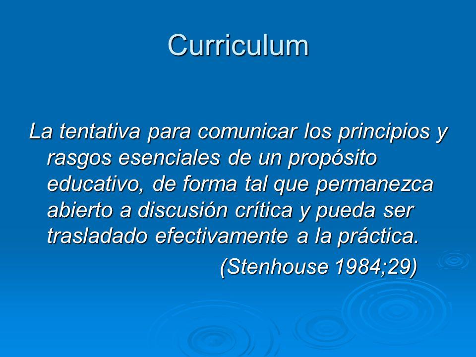 Curriculum La tentativa para comunicar los principios y rasgos esenciales de un propósito educativo, de forma tal que permanezca abierto a discusión crítica y pueda ser trasladado efectivamente a la práctica.