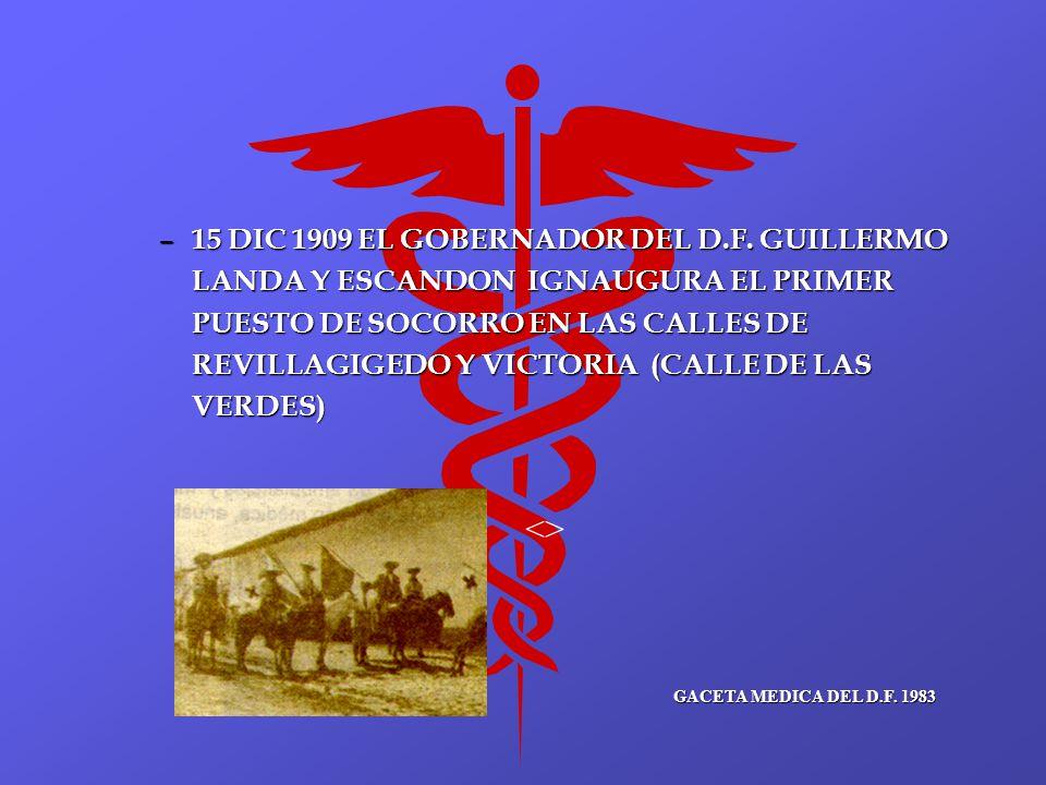 – 15 DIC 1909 EL GOBERNADOR DEL D.F. GUILLERMO LANDA Y ESCANDON IGNAUGURA EL PRIMER PUESTO DE SOCORRO EN LAS CALLES DE REVILLAGIGEDO Y VICTORIA (CALLE