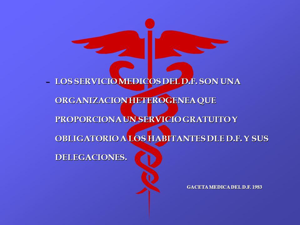 – LOS SERVICIO MEDICOS DEL D.F. SON UNA ORGANIZACION HETEROGENEA QUE PROPORCIONA UN SERVICIO GRATUITO Y OBLIGATORIO A LOS HABITANTES DLE D.F. Y SUS DE