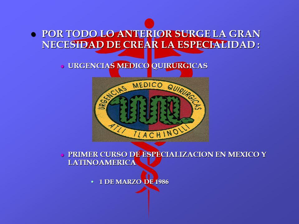 l POR TODO LO ANTERIOR SURGE LA GRAN NECESIDAD DE CREAR LA ESPECIALIDAD : l URGENCIAS MEDICO QUIRURGICAS l PRIMER CURSO DE ESPECIALIZACION EN MEXICO Y