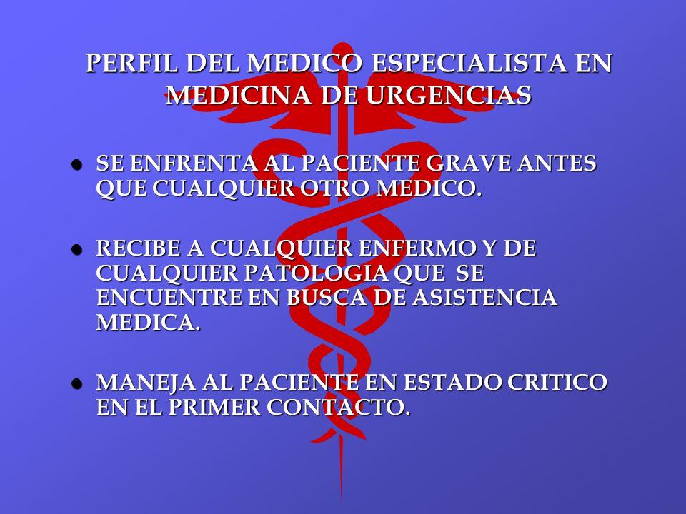PERFIL DEL MEDICO ESPECIALISTA EN MEDICINA DE URGENCIAS l SE ENFRENTA AL PACIENTE GRAVE ANTES QUE CUALQUIER OTRO MEDICO. l RECIBE A CUALQUIER ENFERMO
