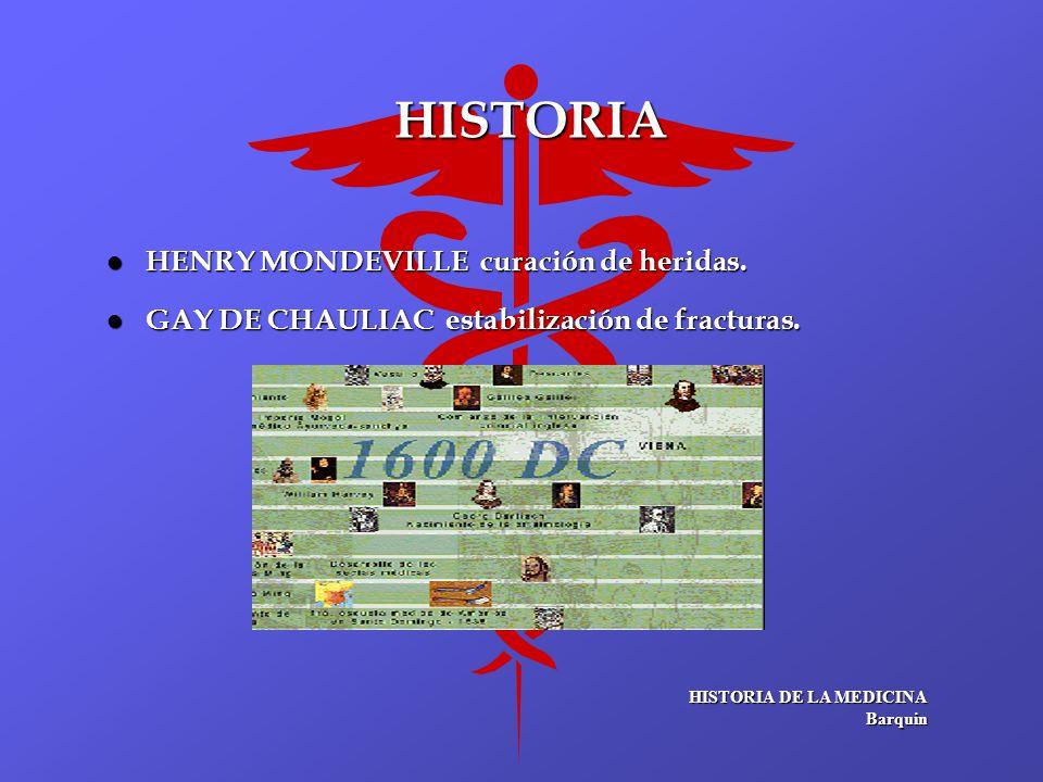HISTORIA l HENRY MONDEVILLE curación de heridas. l GAY DE CHAULIAC estabilización de fracturas. HISTORIA DE LA MEDICINA Barquin Barquin