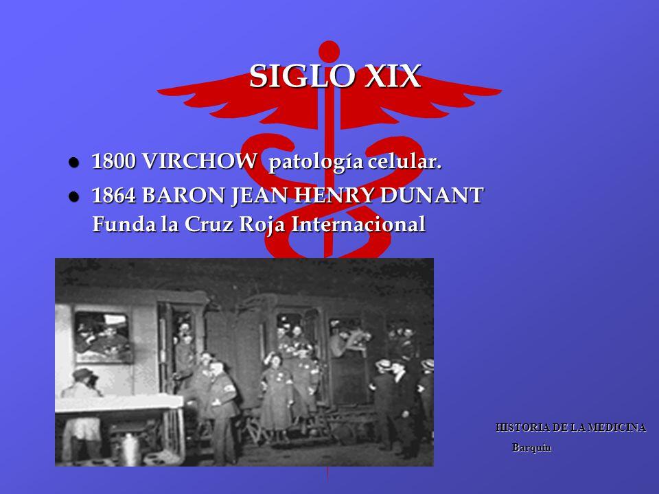SIGLO XIX l 1800 VIRCHOW patología celular. l 1864 BARON JEAN HENRY DUNANT Funda la Cruz Roja Internacional HISTORIA DE LA MEDICINA Barquin Barquin