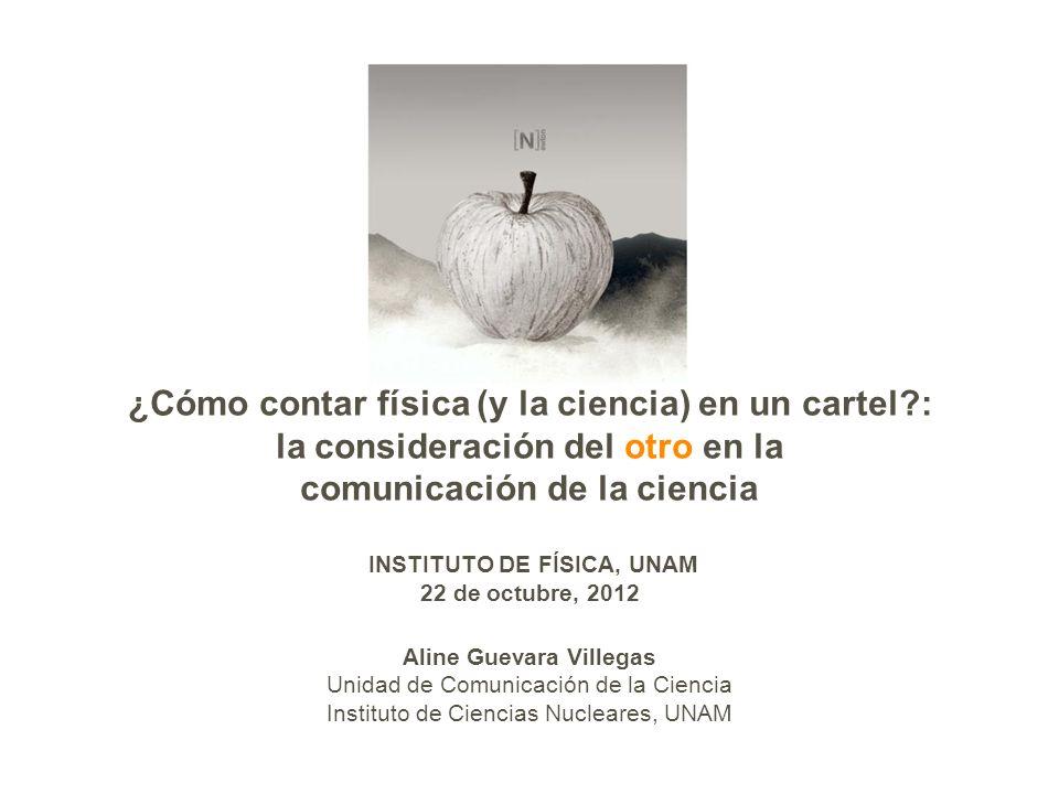 ¿Cómo contar física (y la ciencia) en un cartel : la consideración del otro en la comunicación de la ciencia INSTITUTO DE FÍSICA, UNAM 22 de octubre, 2012 Aline Guevara Villegas Unidad de Comunicación de la Ciencia Instituto de Ciencias Nucleares, UNAM
