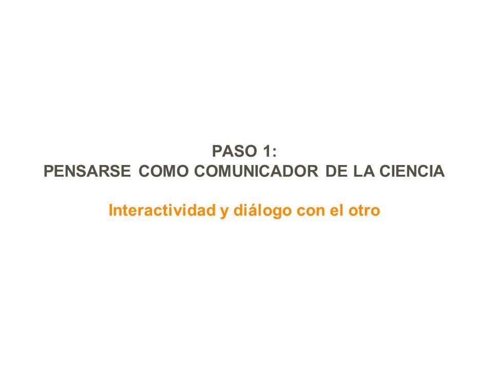 PASO 1: PENSARSE COMO COMUNICADOR DE LA CIENCIA Interactividad y diálogo con el otro