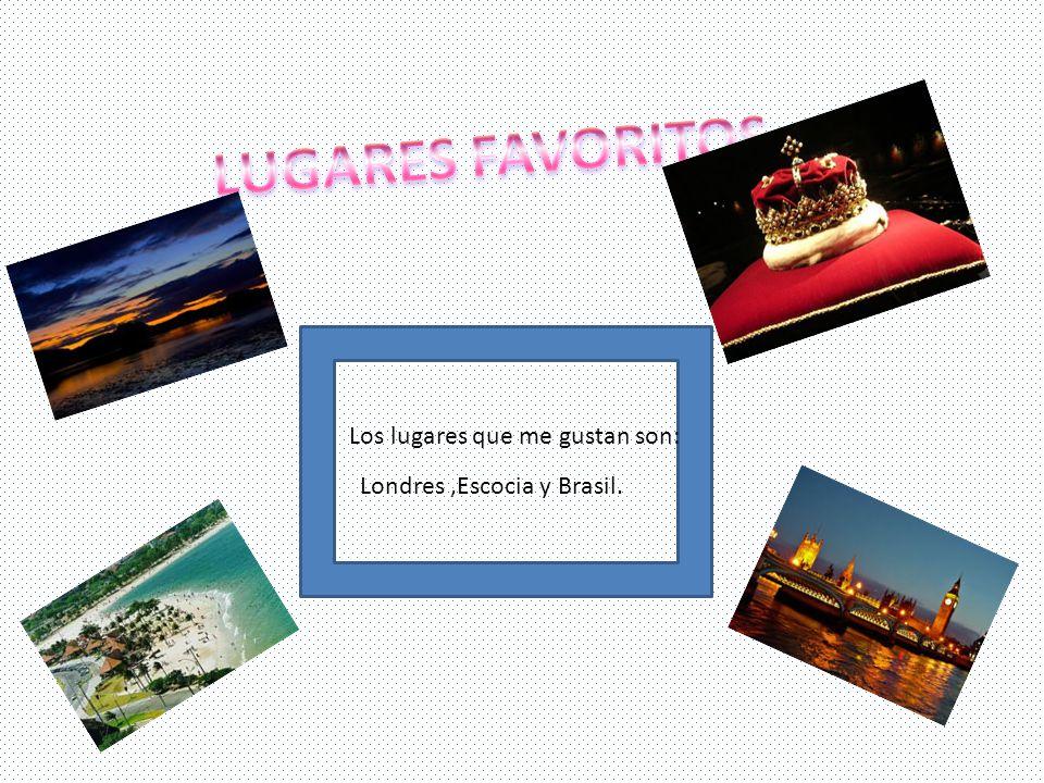 Los lugares que me gustan son: Londres,Escocia y Brasil.