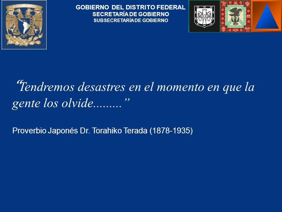 Tendremos desastres en el momento en que la gente los olvide......... Proverbio Japonés Dr. Torahiko Terada (1878-1935) GOBIERNO DEL DISTRITO FEDERAL