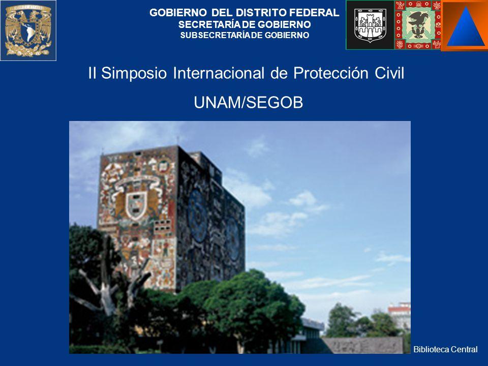 Biblioteca Central GOBIERNO DEL DISTRITO FEDERAL SECRETARÍA DE GOBIERNO SUBSECRETARÍA DE GOBIERNO II Simposio Internacional de Protección Civil UNAM/S