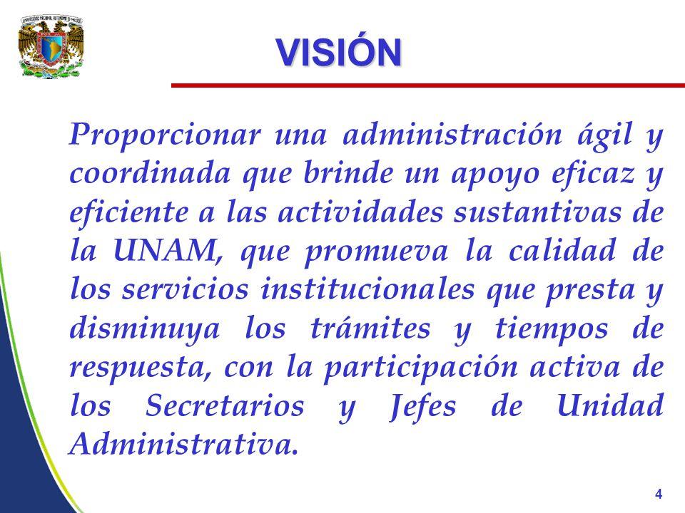 VISIÓN Proporcionar una administración ágil y coordinada que brinde un apoyo eficaz y eficiente a las actividades sustantivas de la UNAM, que promueva la calidad de los servicios institucionales que presta y disminuya los trámites y tiempos de respuesta, con la participación activa de los Secretarios y Jefes de Unidad Administrativa.