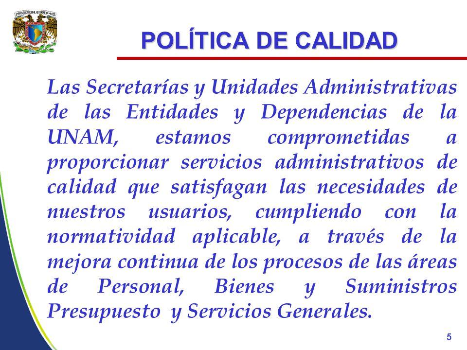 POLÍTICA DE CALIDAD POLÍTICA DE CALIDAD Las Secretarías y Unidades Administrativas de las Entidades y Dependencias de la UNAM, estamos comprometidas a proporcionar servicios administrativos de calidad que satisfagan las necesidades de nuestros usuarios, cumpliendo con la normatividad aplicable, a través de la mejora continua de los procesos de las áreas de Personal, Bienes y Suministros Presupuesto y Servicios Generales.