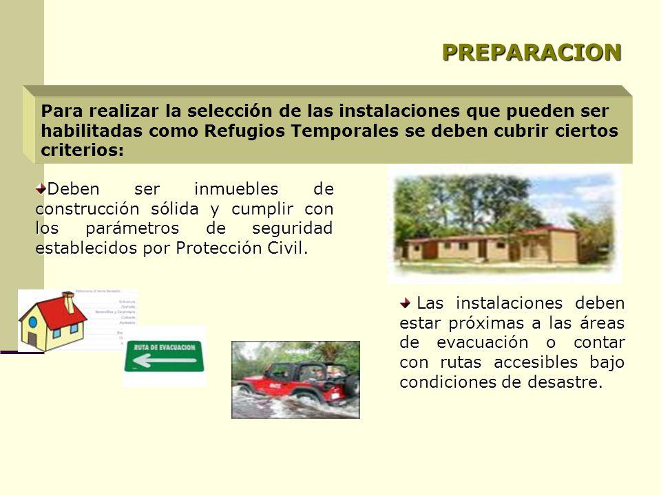 PREPARACION Para realizar la selección de las instalaciones que pueden ser habilitadas como Refugios Temporales se deben cubrir ciertos criterios: Deben ser inmuebles de construcción sólida y cumplir con los parámetros de seguridad establecidos por Protección Civil.