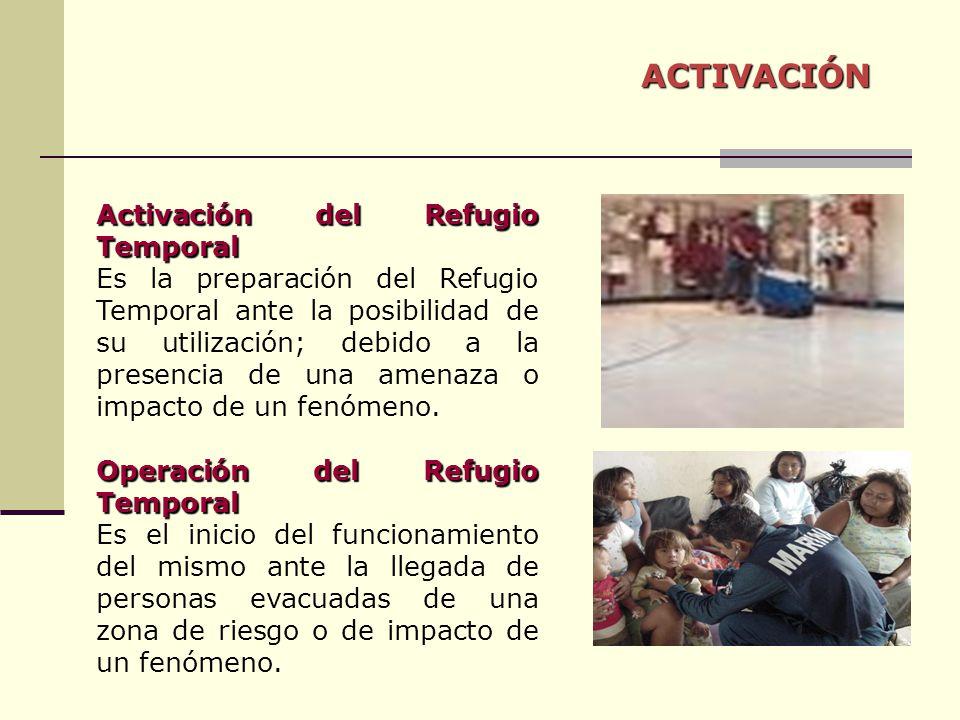 ACTIVACIÓN Activación del Refugio Temporal Es la preparación del Refugio Temporal ante la posibilidad de su utilización; debido a la presencia de una amenaza o impacto de un fenómeno.