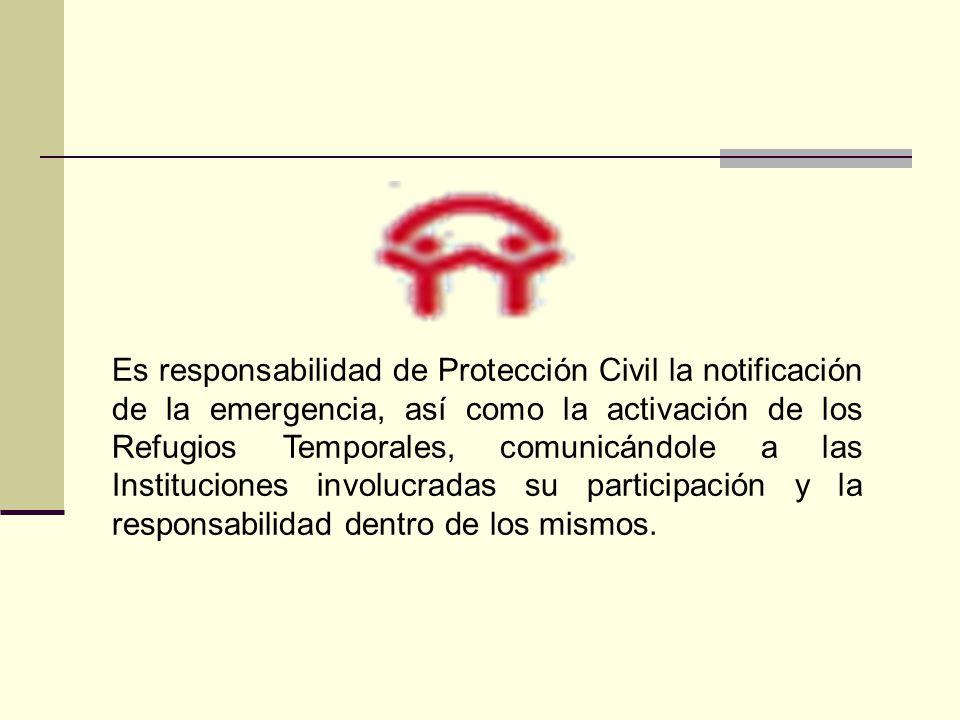 Es responsabilidad de Protección Civil la notificación de la emergencia, así como la activación de los Refugios Temporales, comunicándole a las Instituciones involucradas su participación y la responsabilidad dentro de los mismos.