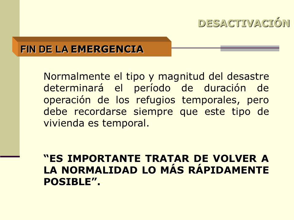 DESACTIVACIÓN Normalmente el tipo y magnitud del desastre determinará el período de duración de operación de los refugios temporales, pero debe recordarse siempre que este tipo de vivienda es temporal.