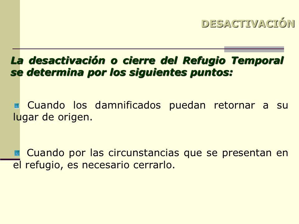 La desactivación o cierre del Refugio Temporal se determina por los siguientes puntos: Cuando los damnificados puedan retornar a su lugar de origen. C