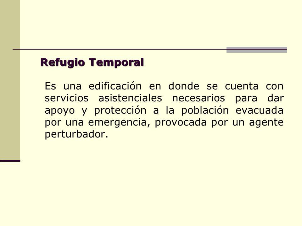 Refugio Temporal Es una edificación en donde se cuenta con servicios asistenciales necesarios para dar apoyo y protección a la población evacuada por una emergencia, provocada por un agente perturbador.