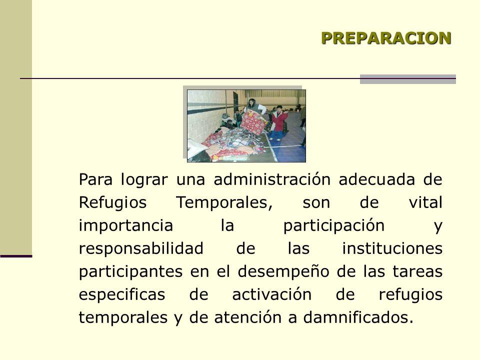 PREPARACION Para lograr una administración adecuada de Refugios Temporales, son de vital importancia la participación y responsabilidad de las instituciones participantes en el desempeño de las tareas especificas de activación de refugios temporales y de atención a damnificados.