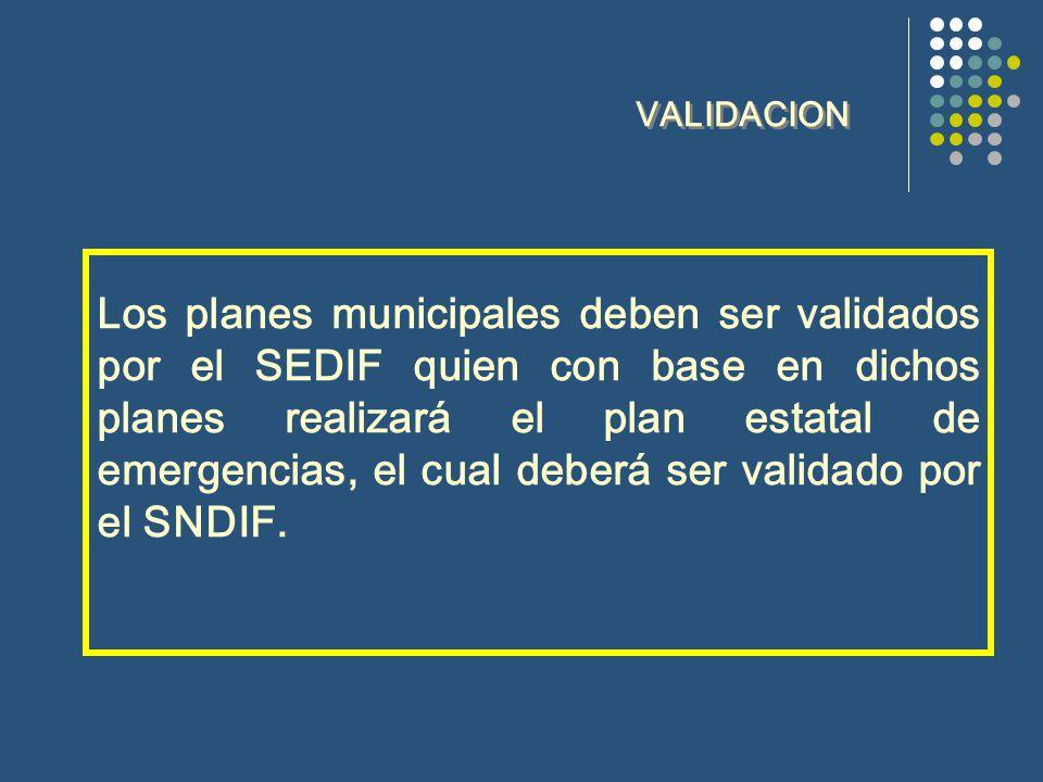 VALIDACION Los planes municipales deben ser validados por el SEDIF quien con base en dichos planes realizará el plan estatal de emergencias, el cual deberá ser validado por el SNDIF.