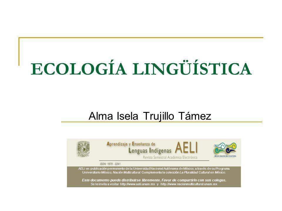 ECOLOGÍA LINGÜÍSTICA Alma Isela Trujillo Támez AELI es publicación permanente de la Universidad Nacional Autónoma de México, a través de su Programa U