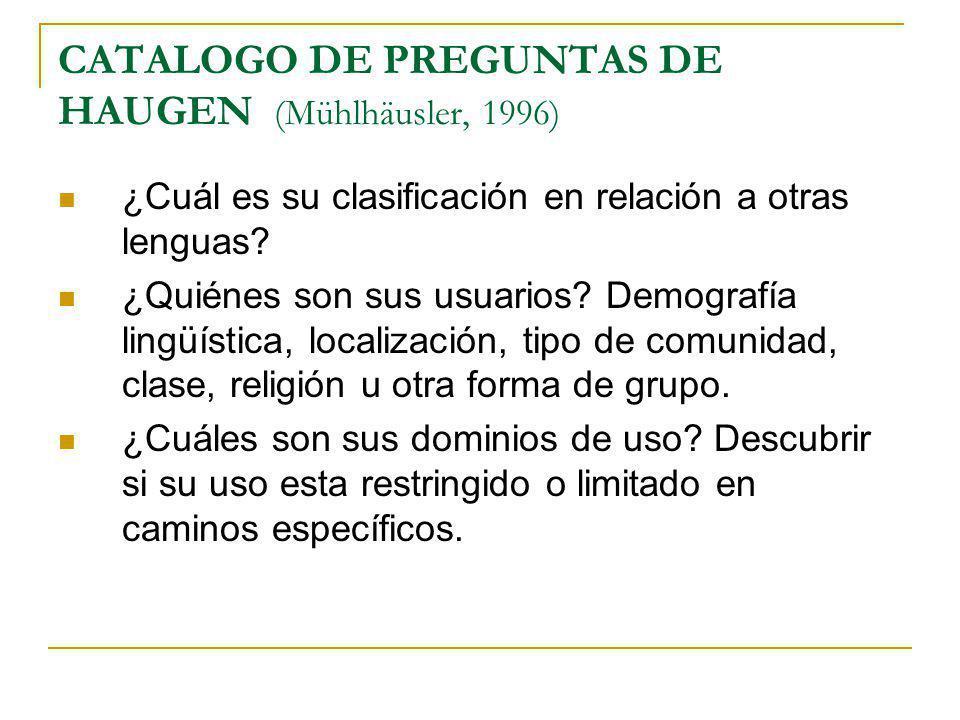CATALOGO DE PREGUNTAS DE HAUGEN (Mühlhäusler, 1996) ¿Cuál es su clasificación en relación a otras lenguas? ¿Quiénes son sus usuarios? Demografía lingü