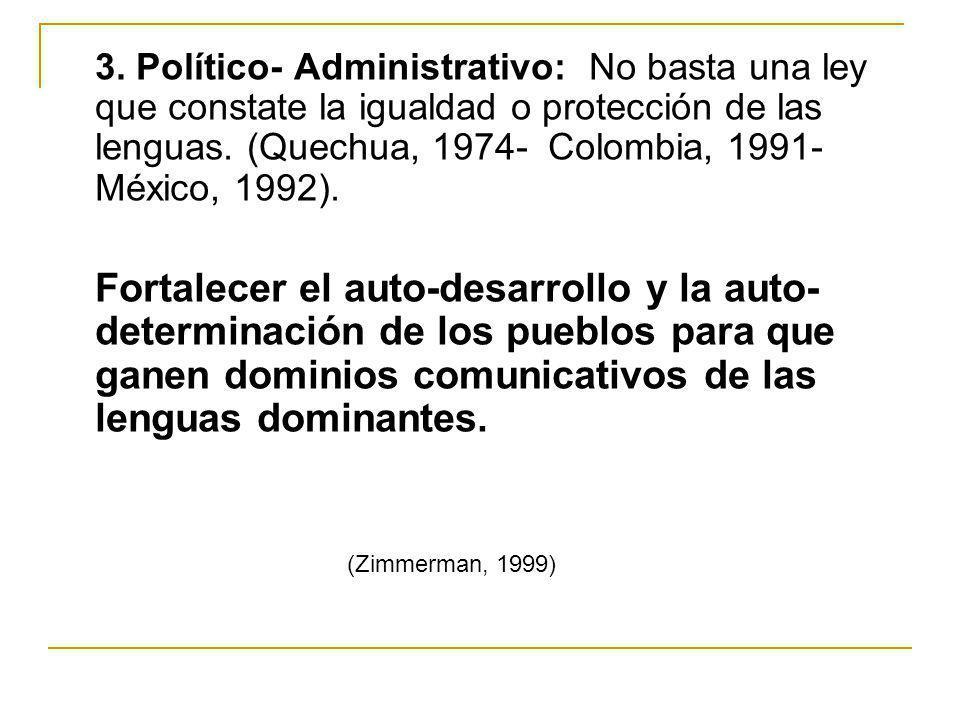 3. Político- Administrativo: No basta una ley que constate la igualdad o protección de las lenguas. (Quechua, 1974- Colombia, 1991- México, 1992). For