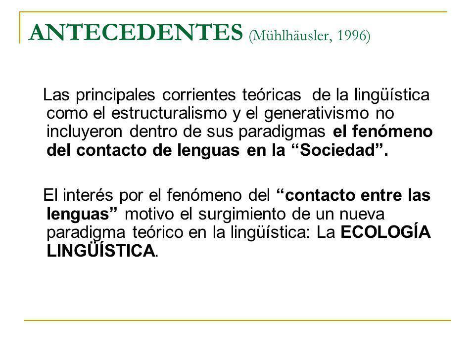 ANTECEDENTES (Mühlhäusler, 1996) Las principales corrientes teóricas de la lingüística como el estructuralismo y el generativismo no incluyeron dentro