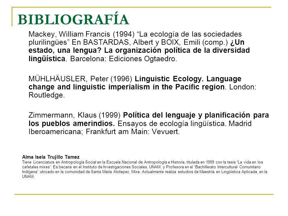BIBLIOGRAFÍA Mackey, William Francis (1994) La ecología de las sociedades plurilingües En BASTARDAS, Albert y BOIX, Emili (comp.) ¿Un estado, una leng