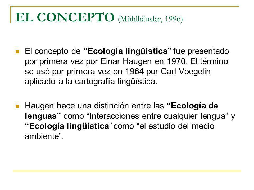 EL CONCEPTO (Mühlhäusler, 1996) El concepto de Ecología lingüística fue presentado por primera vez por Einar Haugen en 1970. El término se usó por pri