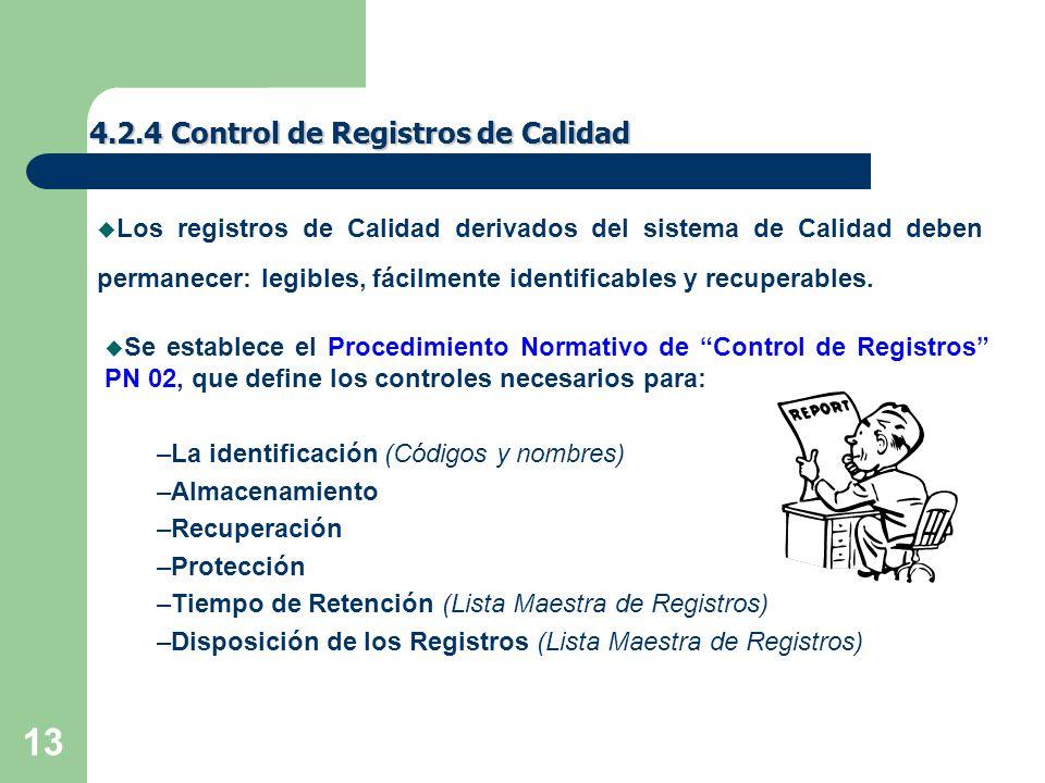 13 4.2.4 Control de Registros de Calidad u Se establece el Procedimiento Normativo de Control de Registros PN 02, que define los controles necesarios para: –La identificación (Códigos y nombres) –Almacenamiento –Recuperación –Protección –Tiempo de Retención (Lista Maestra de Registros) –Disposición de los Registros (Lista Maestra de Registros) u Los registros de Calidad derivados del sistema de Calidad deben permanecer: legibles, fácilmente identificables y recuperables.