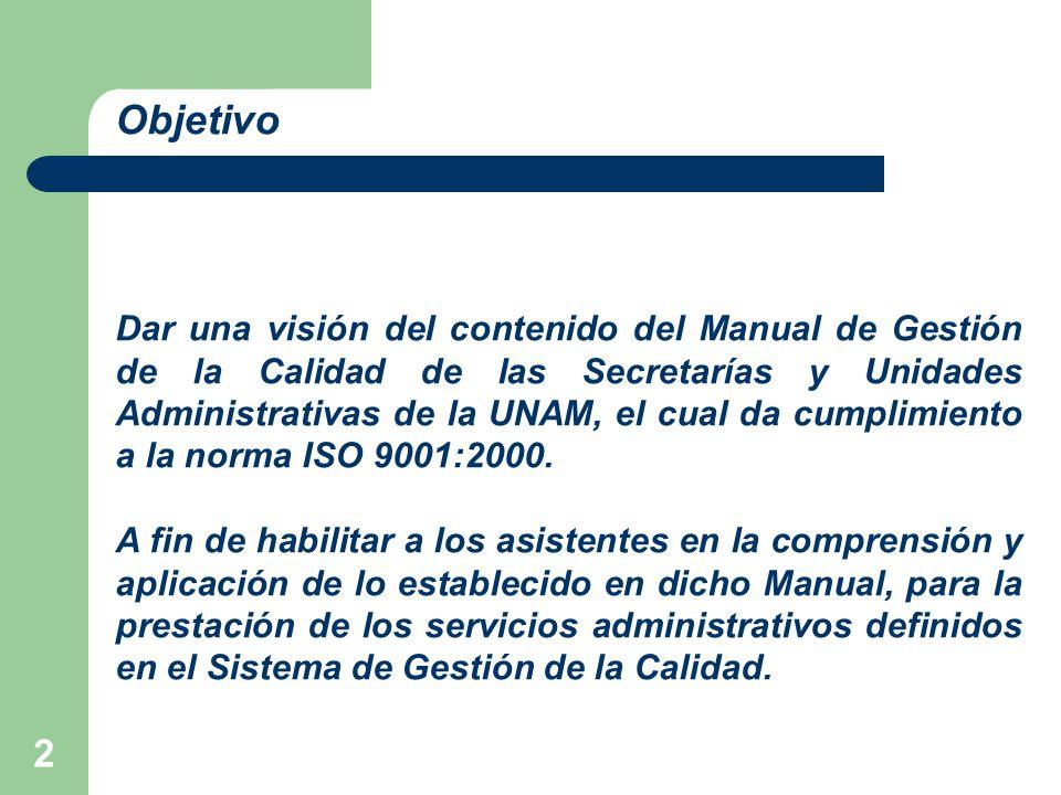 2 Objetivo Dar una visión del contenido del Manual de Gestión de la Calidad de las Secretarías y Unidades Administrativas de la UNAM, el cual da cumplimiento a la norma ISO 9001:2000.