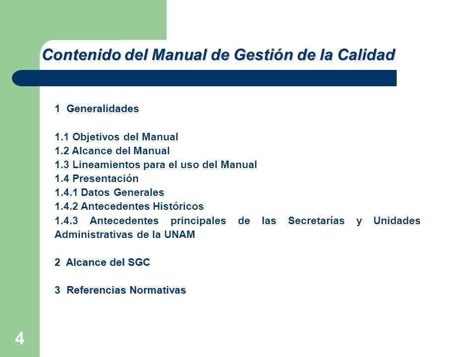 4 1 Generalidades 1.1 Objetivos del Manual 1.2 Alcance del Manual 1.3 Lineamientos para el uso del Manual 1.4 Presentación 1.4.1 Datos Generales 1.4.2 Antecedentes Históricos 1.4.3 Antecedentes principales de las Secretarías y Unidades Administrativas de la UNAM 2 Alcance del SGC 3 Referencias Normativas Contenido del Manual de Gestión de la Calidad