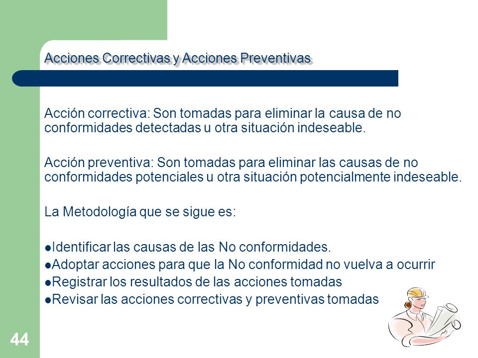 44 Acción correctiva: Son tomadas para eliminar la causa de no conformidades detectadas u otra situación indeseable. Acción preventiva: Son tomadas pa
