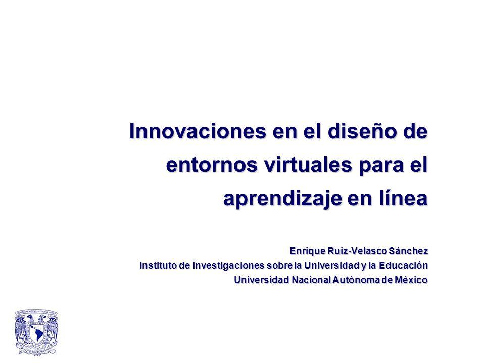 Innovaciones en el diseño de entornos virtuales para el aprendizaje en línea Enrique Ruiz-Velasco Sánchez Instituto de Investigaciones sobre la Univer