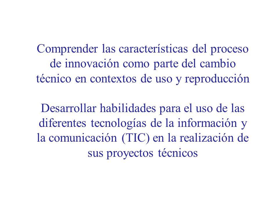 Comprender las características del proceso de innovación como parte del cambio técnico en contextos de uso y reproducción Desarrollar habilidades para el uso de las diferentes tecnologías de la información y la comunicación (TIC) en la realización de sus proyectos técnicos