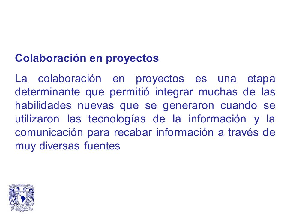 Colaboración en proyectos La colaboración en proyectos es una etapa determinante que permitió integrar muchas de las habilidades nuevas que se generaron cuando se utilizaron las tecnologías de la información y la comunicación para recabar información a través de muy diversas fuentes