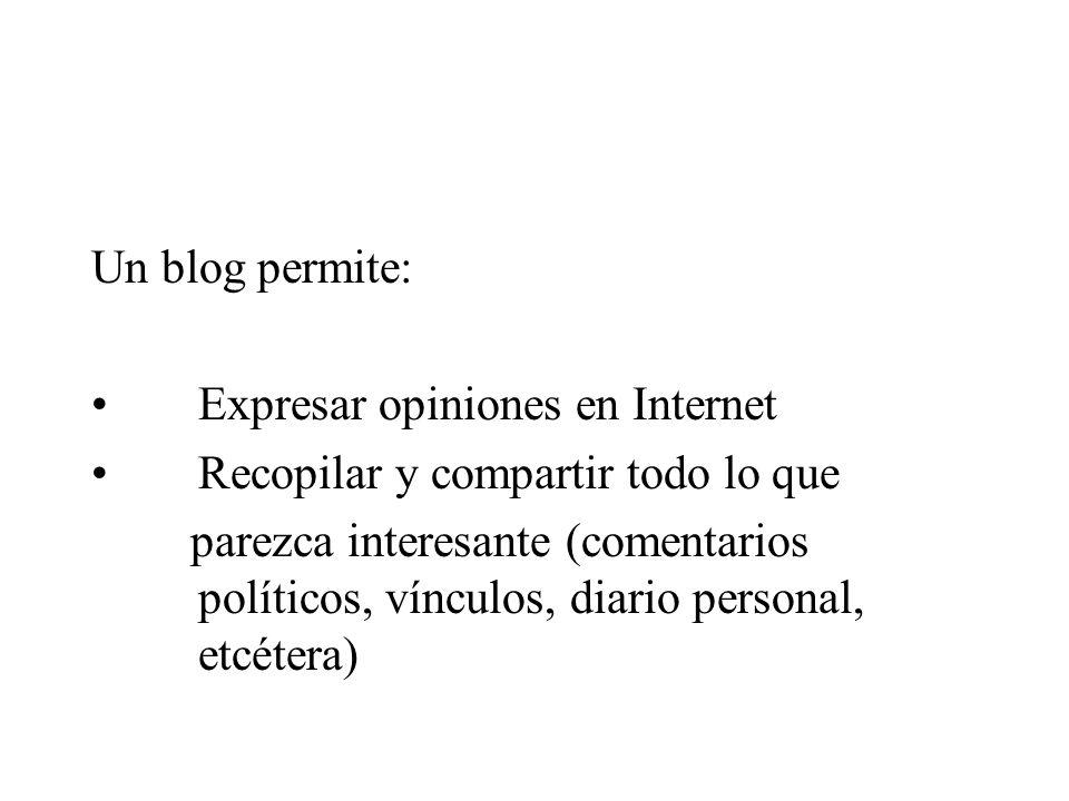 Un blog permite: Expresar opiniones en Internet Recopilar y compartir todo lo que parezca interesante (comentarios políticos, vínculos, diario personal, etcétera)
